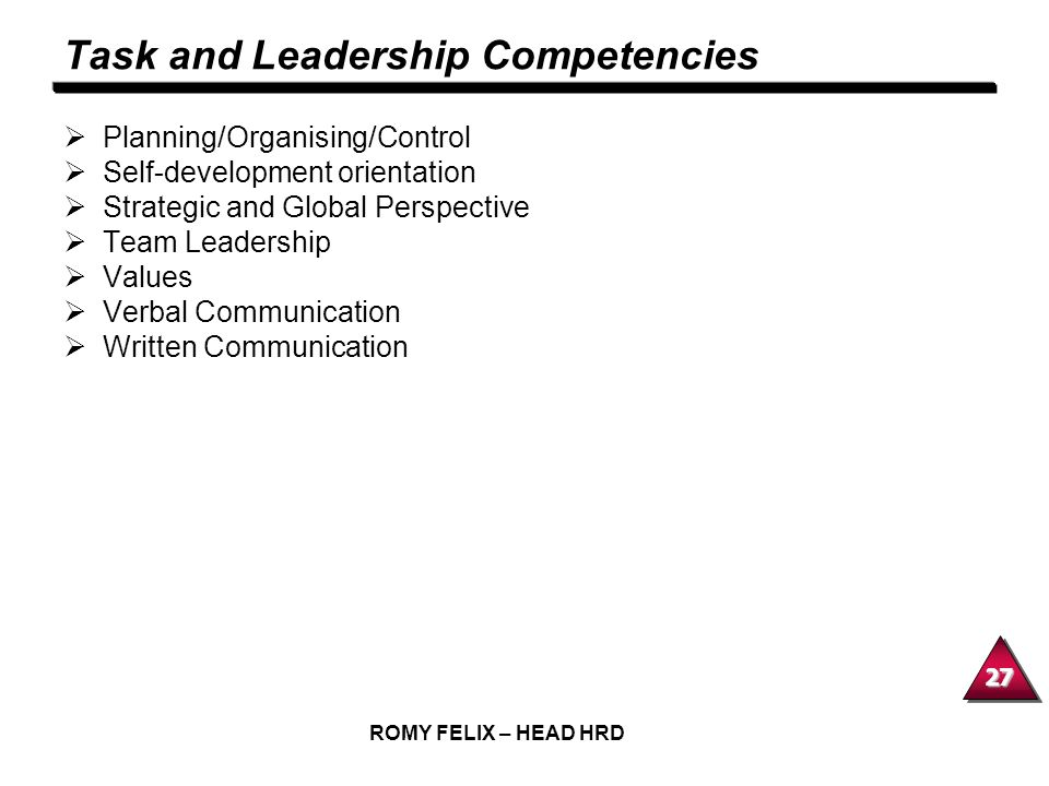 27 ROMY FELIX – HEAD HRD Task and Leadership Competencies Planning/Organising/Control Self-development orientation Strategic and Global Perspective Te