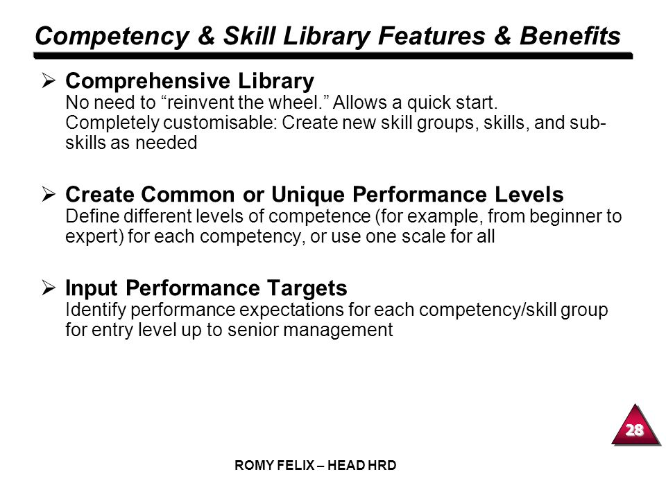 28 ROMY FELIX – HEAD HRD Competency & Skill Library Features & Benefits Comprehensive Library No need to reinvent the wheel. Allows a quick start. Com