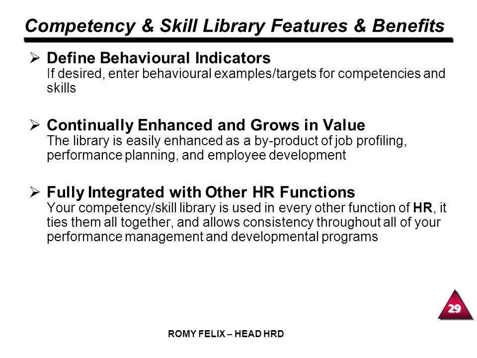 29 ROMY FELIX – HEAD HRD Competency & Skill Library Features & Benefits Define Behavioural Indicators If desired, enter behavioural examples/targets f
