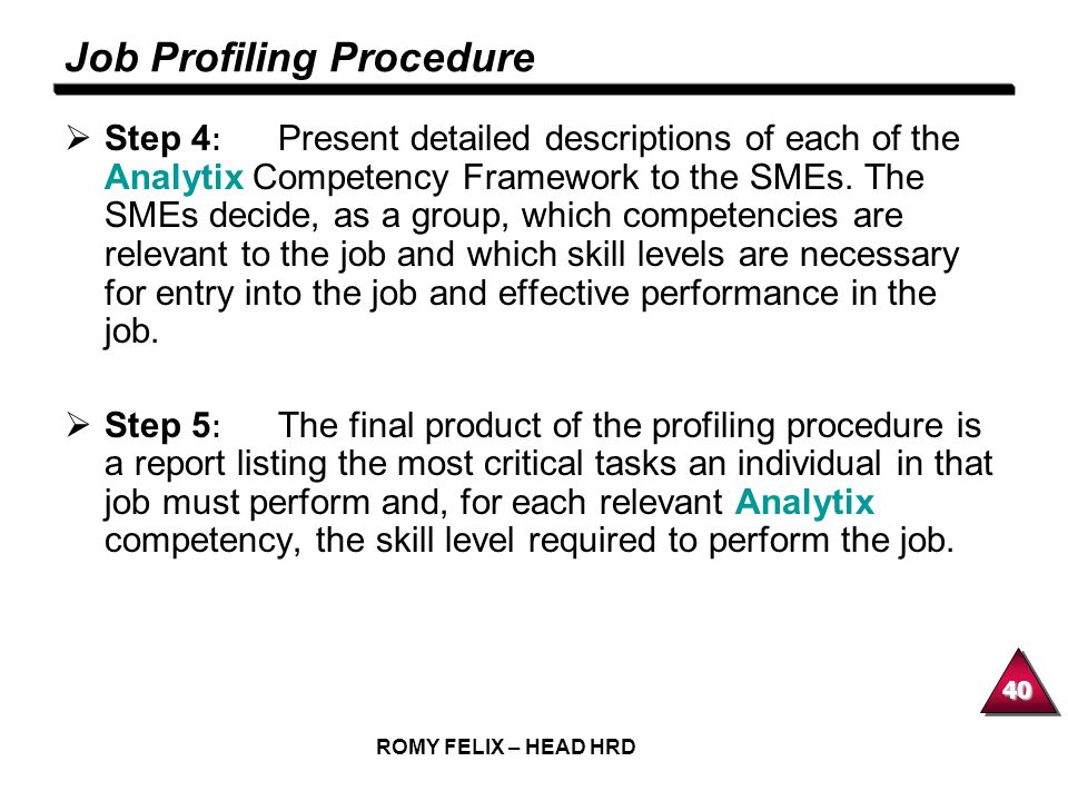 40 ROMY FELIX – HEAD HRD Job Profiling Procedure Step 4 : Present detailed descriptions of each of the Analytix Competency Framework to the SMEs. The