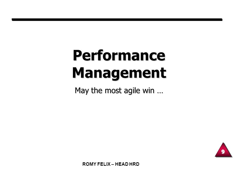 9 ROMY FELIX – HEAD HRD Performance Management May the most agile win …