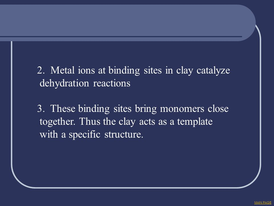 2. Metal ions at binding sites in clay catalyze dehydration reactions 3. These binding sites bring monomers close together. Thus the clay acts as a te