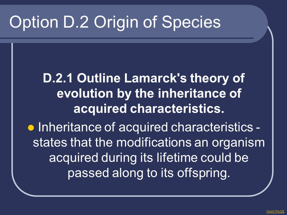 Option D.2 Origin of Species D.2.1 Outline Lamarck's theory of evolution by the inheritance of acquired characteristics. Inheritance of acquired chara