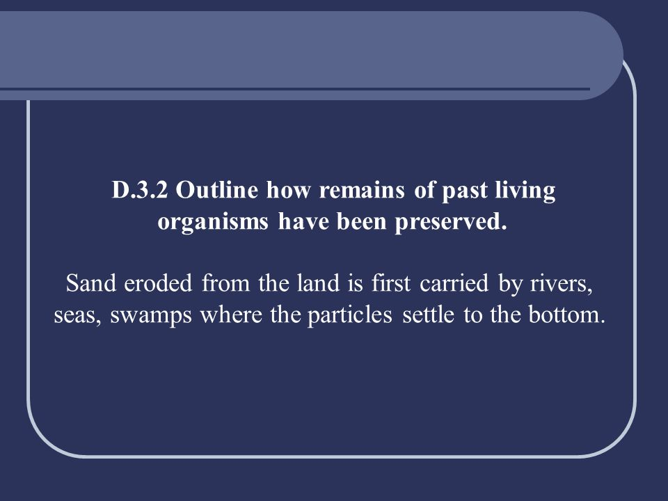D.3.2 Outline how remains of past living organisms have been preserved. Sand eroded from the land is first carried by rivers, seas, swamps where the p
