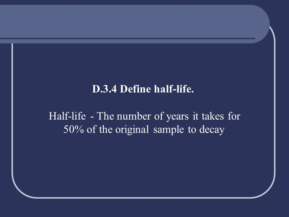 D.3.4 Define half-life. Half-life - The number of years it takes for 50% of the original sample to decay