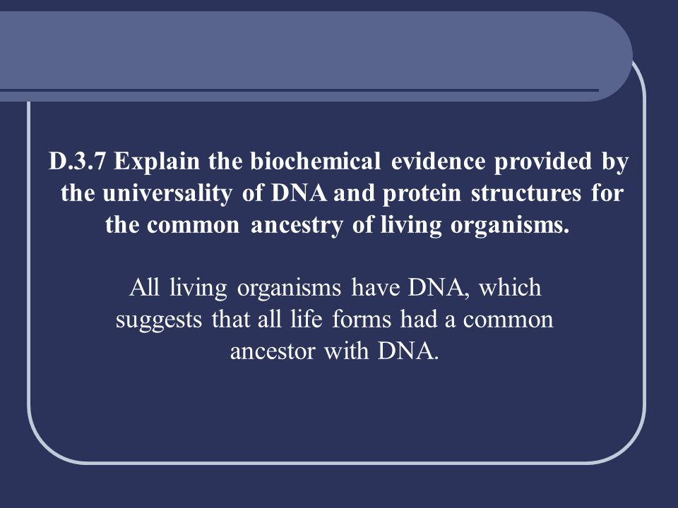 D.3.7 Explain the biochemical evidence provided by the universality of DNA and protein structures for the common ancestry of living organisms. All liv