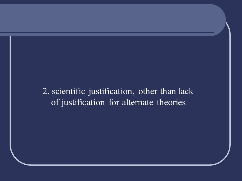 2. scientific justification, other than lack of justification for alternate theories.