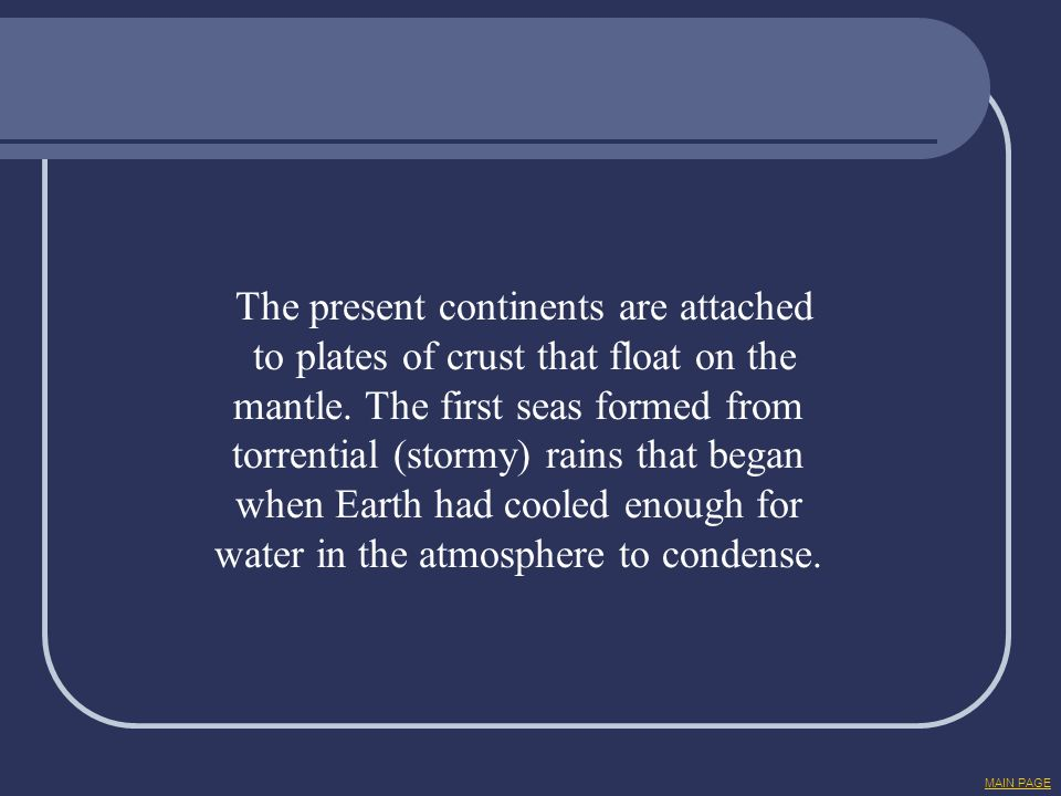 The present continents are attached to plates of crust that float on the mantle. The first seas formed from torrential (stormy) rains that began when