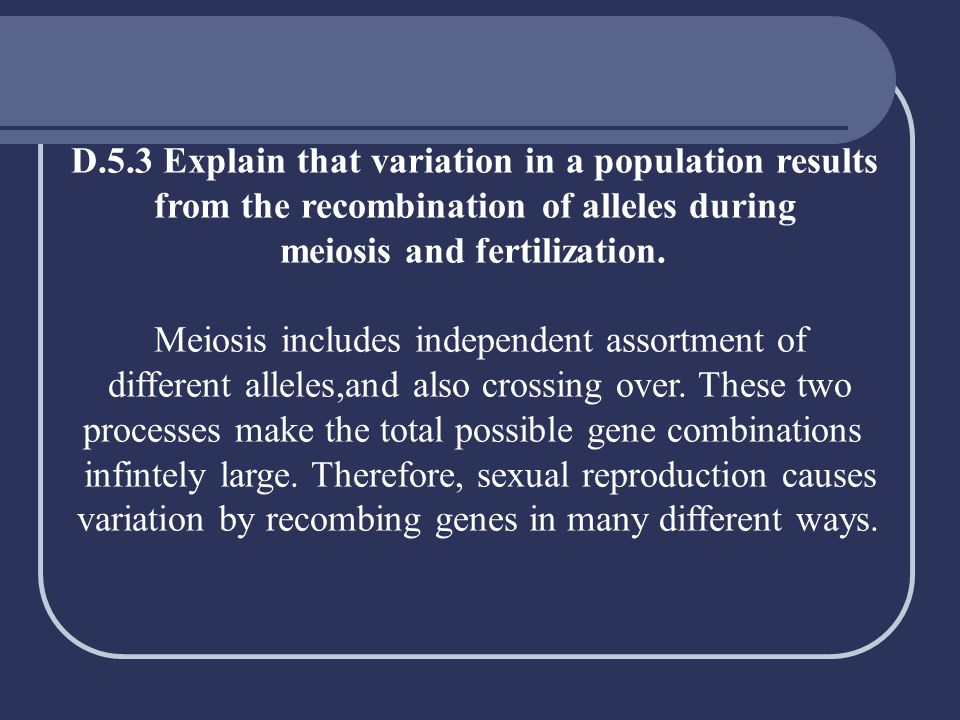D.5.3 Explain that variation in a population results from the recombination of alleles during meiosis and fertilization. Meiosis includes independent