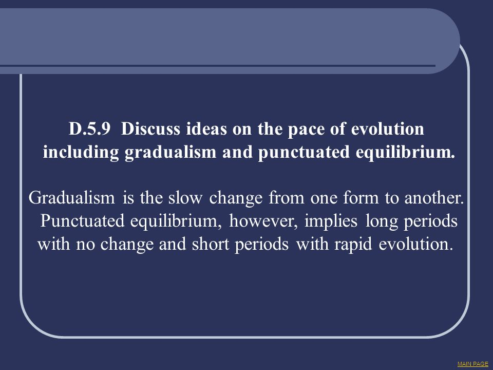 D.5.9 Discuss ideas on the pace of evolution including gradualism and punctuated equilibrium. Gradualism is the slow change from one form to another.