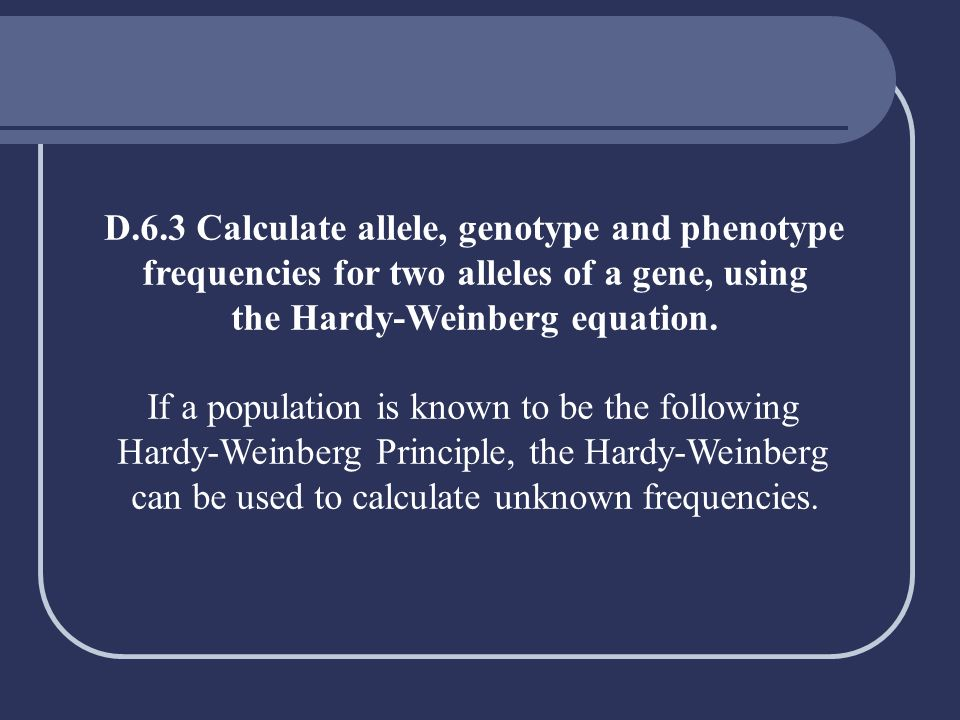 D.6.3 Calculate allele, genotype and phenotype frequencies for two alleles of a gene, using the Hardy-Weinberg equation. If a population is known to b
