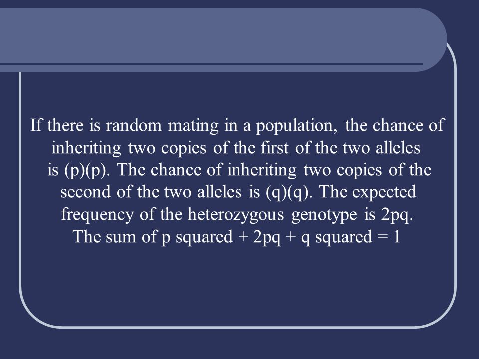 If there is random mating in a population, the chance of inheriting two copies of the first of the two alleles is (p)(p). The chance of inheriting two