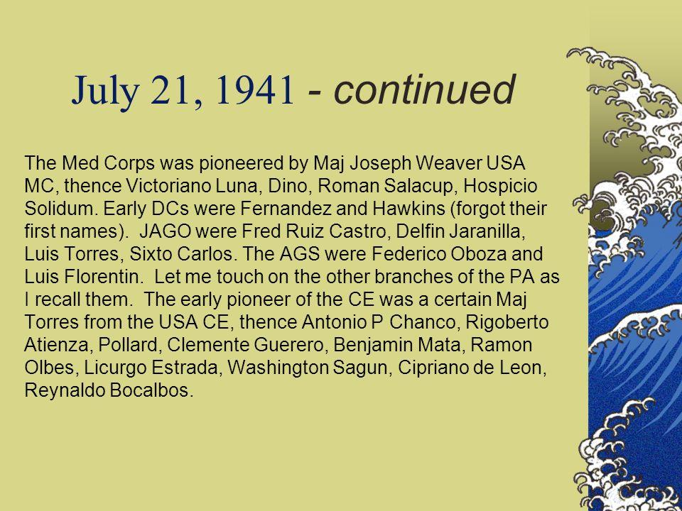 July 21, 1941 - continued The Med Corps was pioneered by Maj Joseph Weaver USA MC, thence Victoriano Luna, Dino, Roman Salacup, Hospicio Solidum. Earl