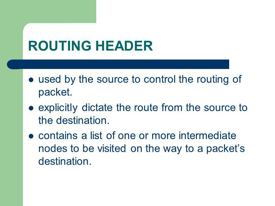 ROUTING HEADER used by the source to control the routing of packet. explicitly dictate the route from the source to the destination. contains a list o