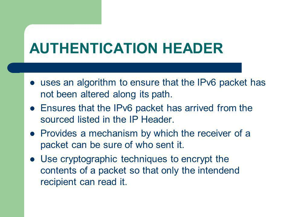 AUTHENTICATION HEADER uses an algorithm to ensure that the IPv6 packet has not been altered along its path. Ensures that the IPv6 packet has arrived f