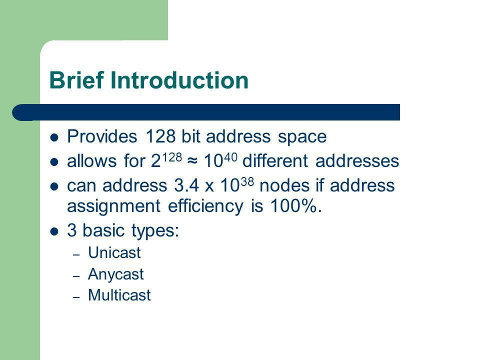Brief Introduction Provides 128 bit address space allows for 2 128 10 40 different addresses can address 3.4 x 10 38 nodes if address assignment effic