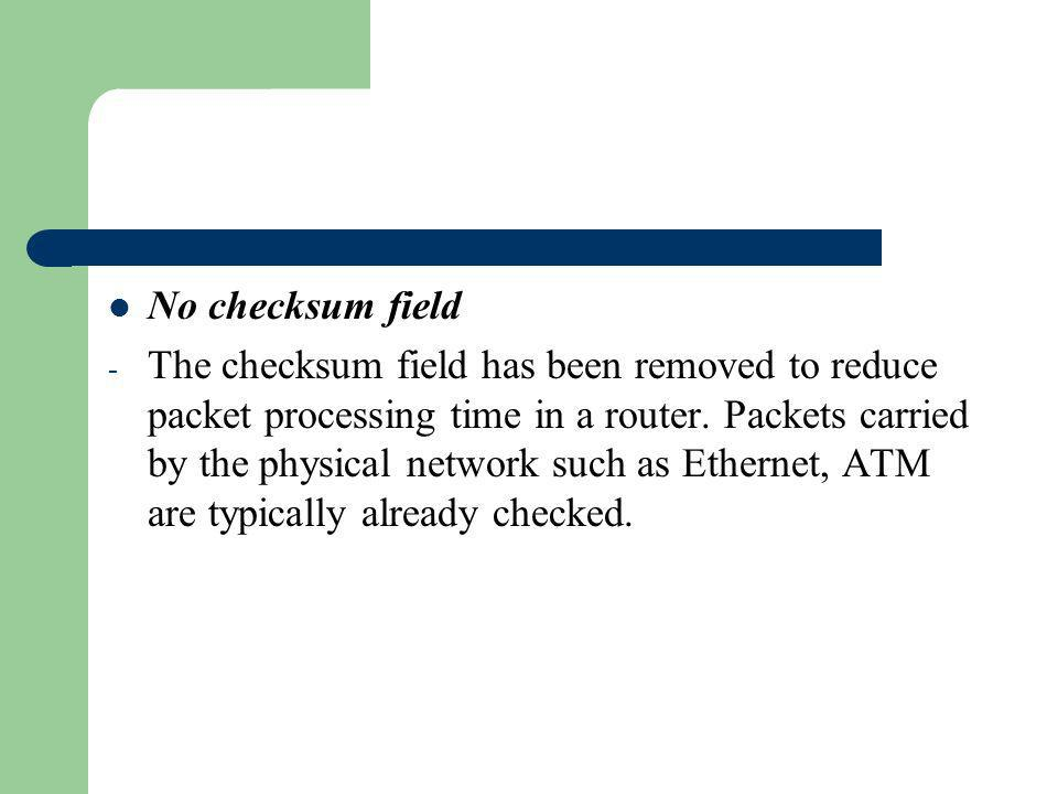 No checksum field - The checksum field has been removed to reduce packet processing time in a router. Packets carried by the physical network such as