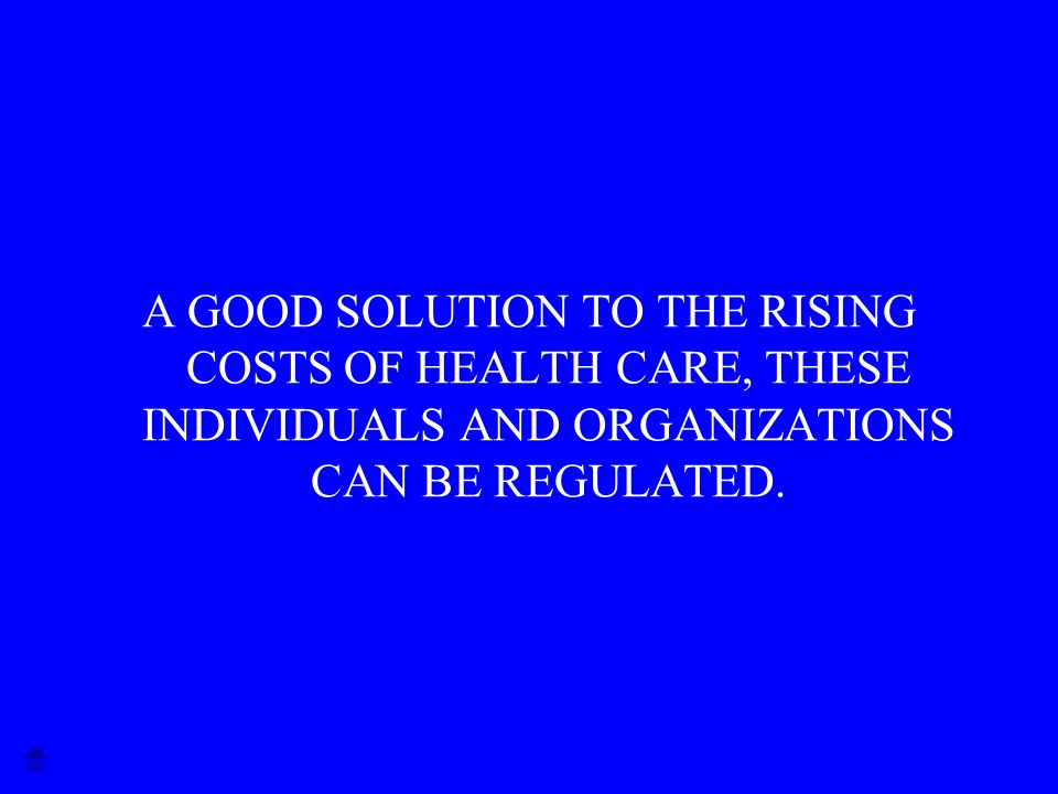 A GOOD SOLUTION TO THE RISING COSTS OF HEALTH CARE, THESE INDIVIDUALS AND ORGANIZATIONS CAN BE REGULATED.