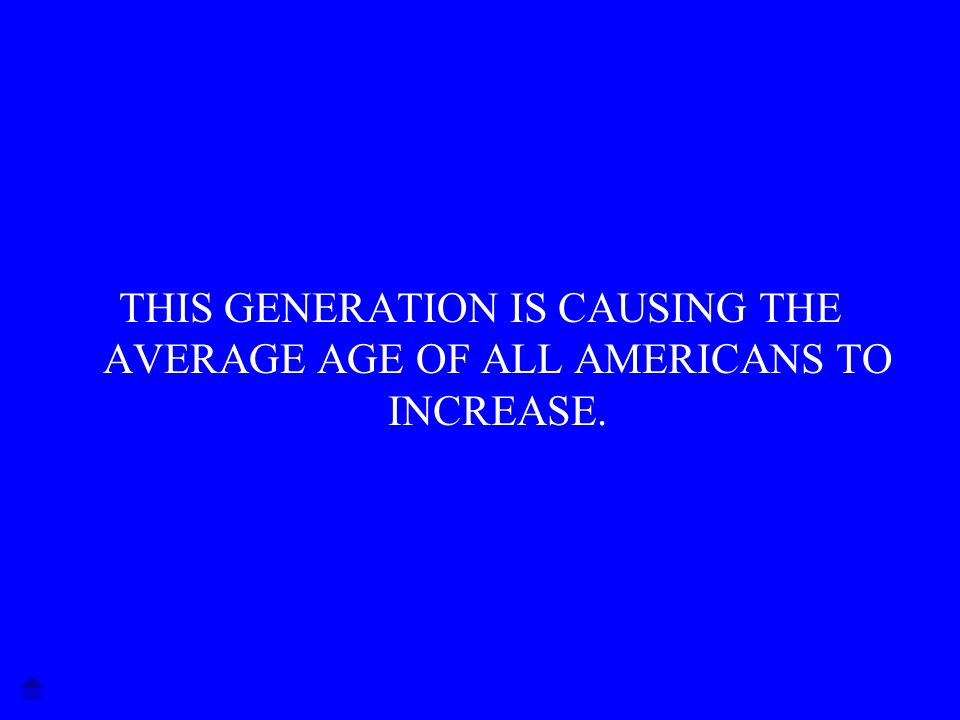 THIS GENERATION IS CAUSING THE AVERAGE AGE OF ALL AMERICANS TO INCREASE.