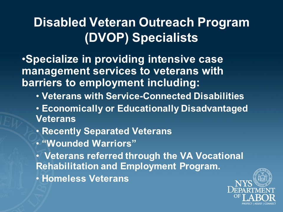 Disabled Veteran Outreach Program (DVOP) Specialists Specialize in providing intensive case management services to veterans with barriers to employmen