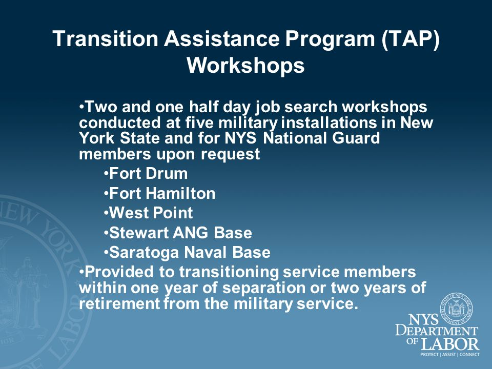 Transition Assistance Program (TAP) Workshops Two and one half day job search workshops conducted at five military installations in New York State and