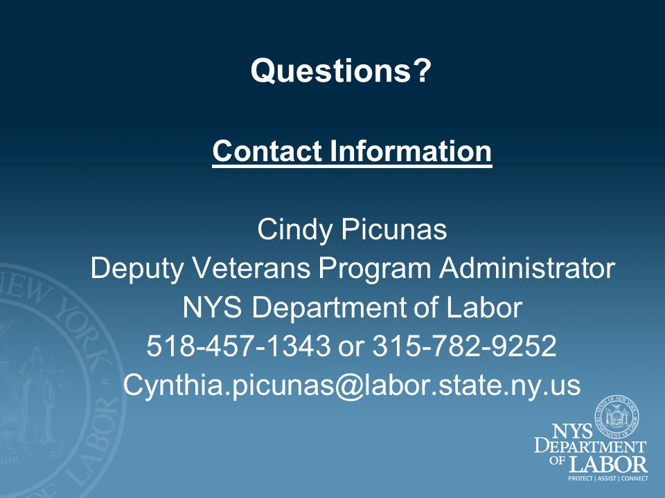 Questions? Contact Information Cindy Picunas Deputy Veterans Program Administrator NYS Department of Labor 518-457-1343 or 315-782-9252 Cynthia.picuna