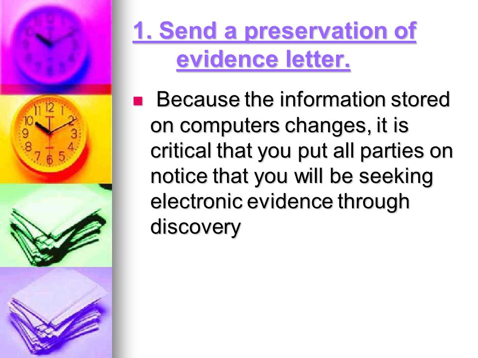 1. Send a preservation of evidence letter. Because the information stored on computers changes, it is critical that you put all parties on notice that