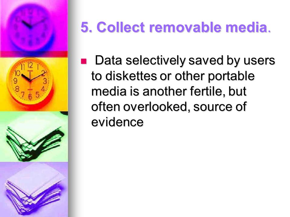 5. Collect removable media. Data selectively saved by users to diskettes or other portable media is another fertile, but often overlooked, source of e