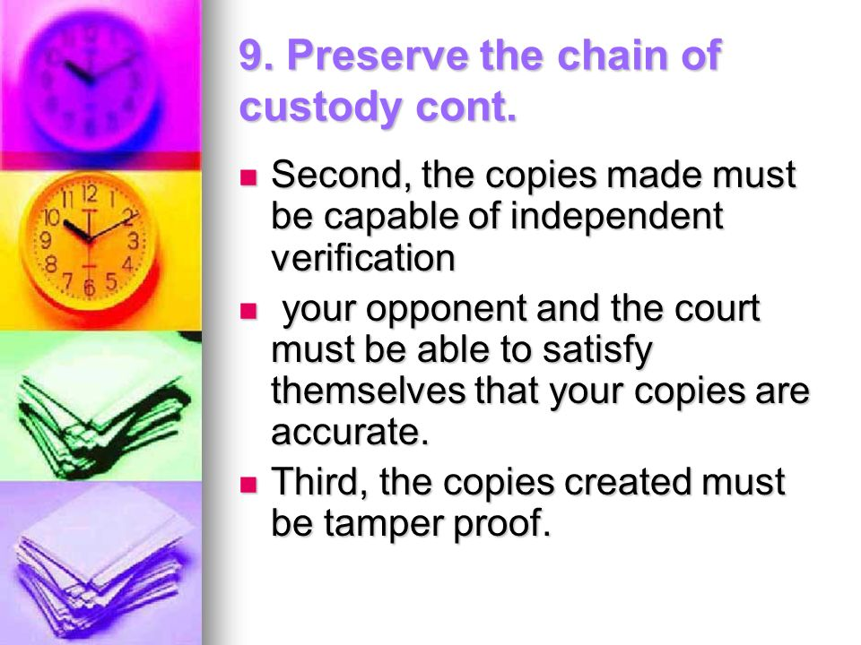 9. Preserve the chain of custody cont. Second, the copies made must be capable of independent verification Second, the copies made must be capable of