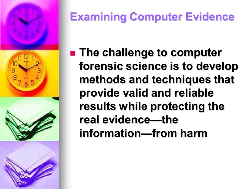 Examining Computer Evidence The challenge to computer forensic science is to develop methods and techniques that provide valid and reliable results wh