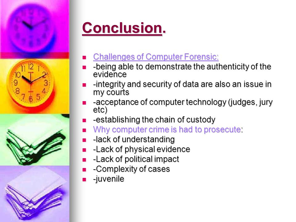 Conclusion. Challenges of Computer Forensic: Challenges of Computer Forensic: -being able to demonstrate the authenticity of the evidence -being able