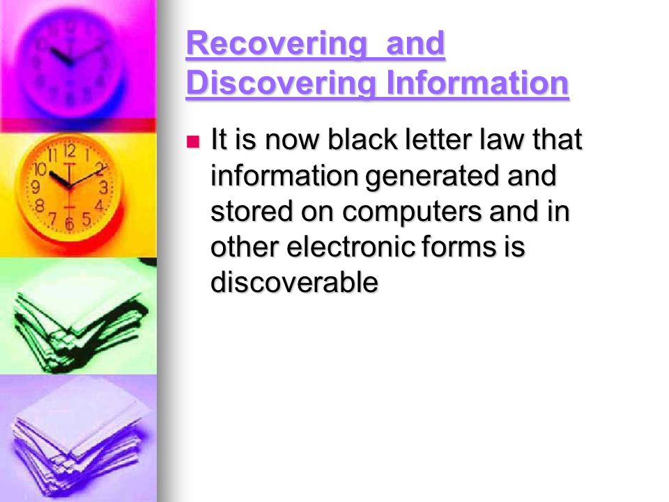 Recovering and Discovering Information It is now black letter law that information generated and stored on computers and in other electronic forms is