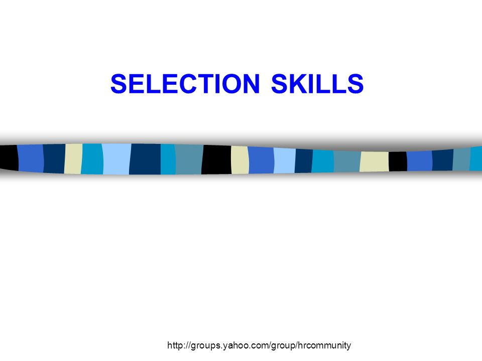 http://groups.yahoo.com/group/hrcommunity SELECTION SKILLS