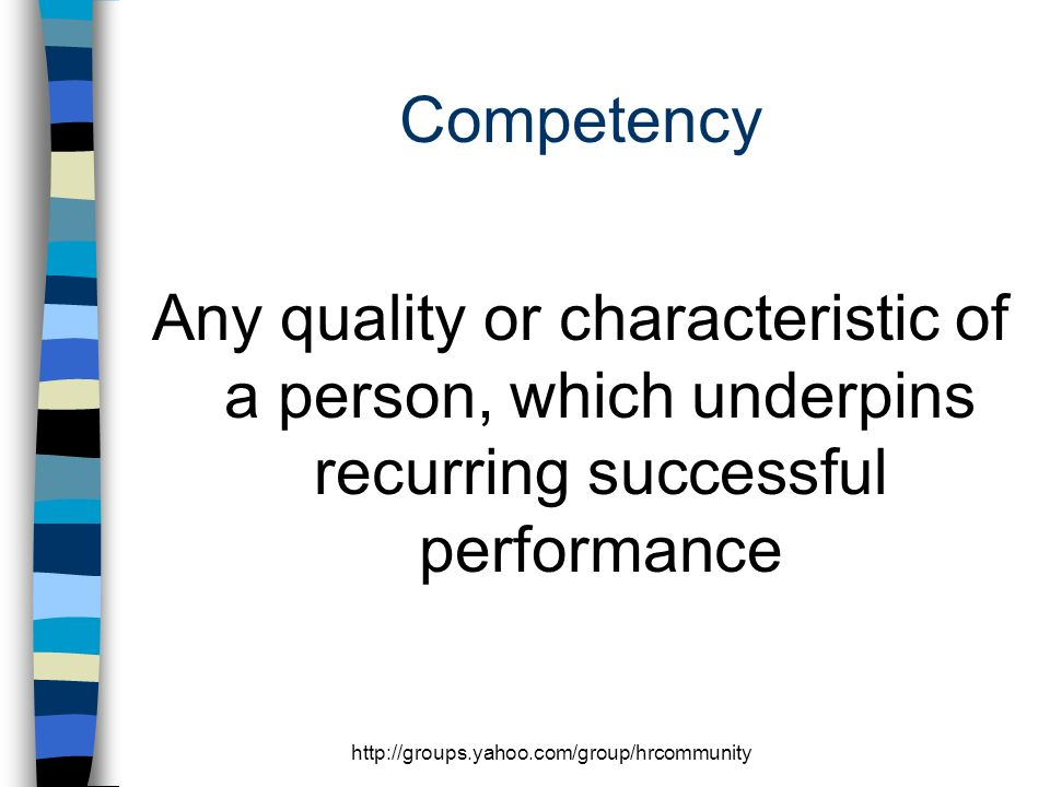 http://groups.yahoo.com/group/hrcommunity Competency Any quality or characteristic of a person, which underpins recurring successful performance