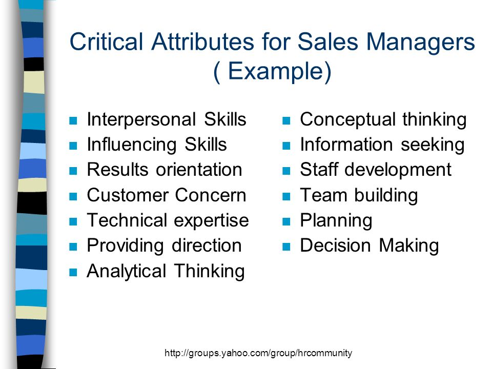 http://groups.yahoo.com/group/hrcommunity Critical Attributes for Sales Managers ( Example) n Interpersonal Skills n Influencing Skills n Results orientation n Customer Concern n Technical expertise n Providing direction n Analytical Thinking n Conceptual thinking n Information seeking n Staff development n Team building n Planning n Decision Making