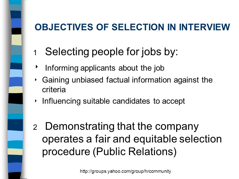 OBJECTIVES OF SELECTION IN INTERVIEW 1 Selecting people for jobs by: Informing applicants about the job Gaining unbiased factual information against the criteria Influencing suitable candidates to accept 2 Demonstrating that the company operates a fair and equitable selection procedure (Public Relations)