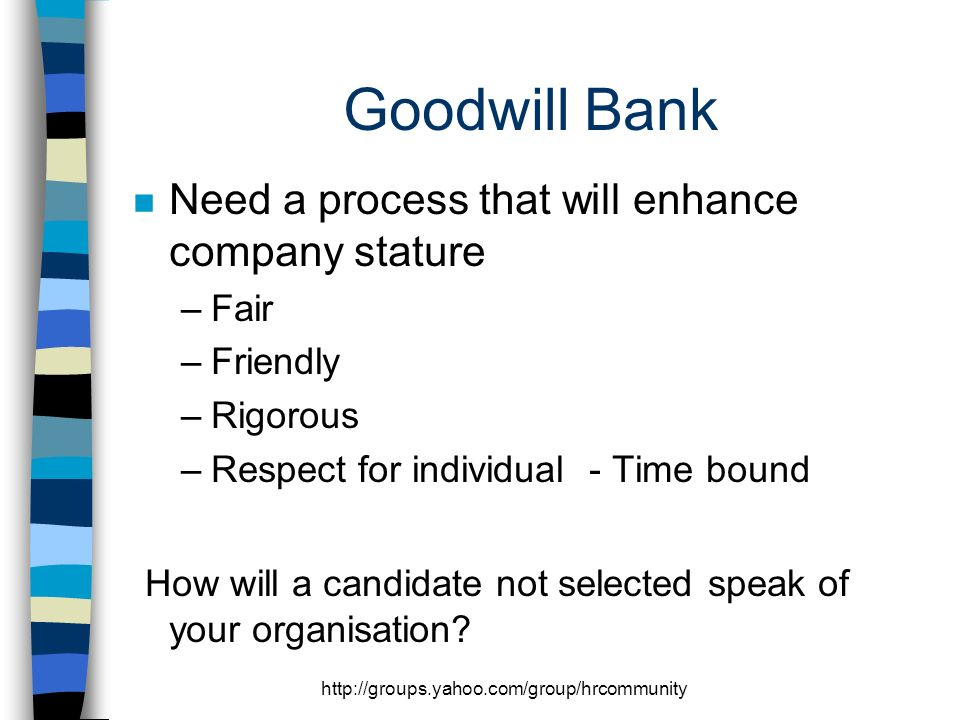 http://groups.yahoo.com/group/hrcommunity Goodwill Bank n Need a process that will enhance company stature –Fair –Friendly –Rigorous –Respect for individual - Time bound How will a candidate not selected speak of your organisation?