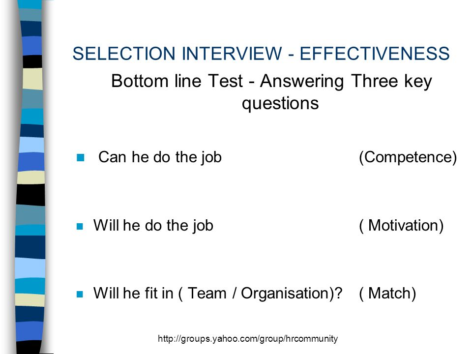 http://groups.yahoo.com/group/hrcommunity SELECTION INTERVIEW - EFFECTIVENESS Bottom line Test - Answering Three key questions n Can he do the job(Competence) n Will he do the job( Motivation) n Will he fit in ( Team / Organisation)?( Match)