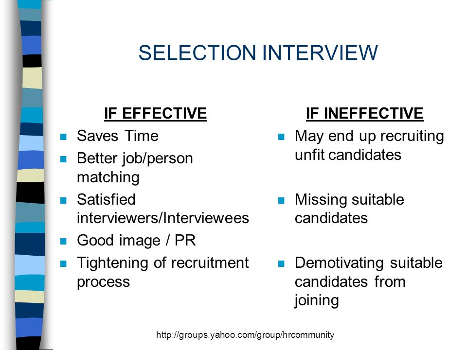 http://groups.yahoo.com/group/hrcommunity SELECTION INTERVIEW IF EFFECTIVE n Saves Time n Better job/person matching n Satisfied interviewers/Interviewees n Good image / PR n Tightening of recruitment process IF INEFFECTIVE n May end up recruiting unfit candidates n Missing suitable candidates n Demotivating suitable candidates from joining