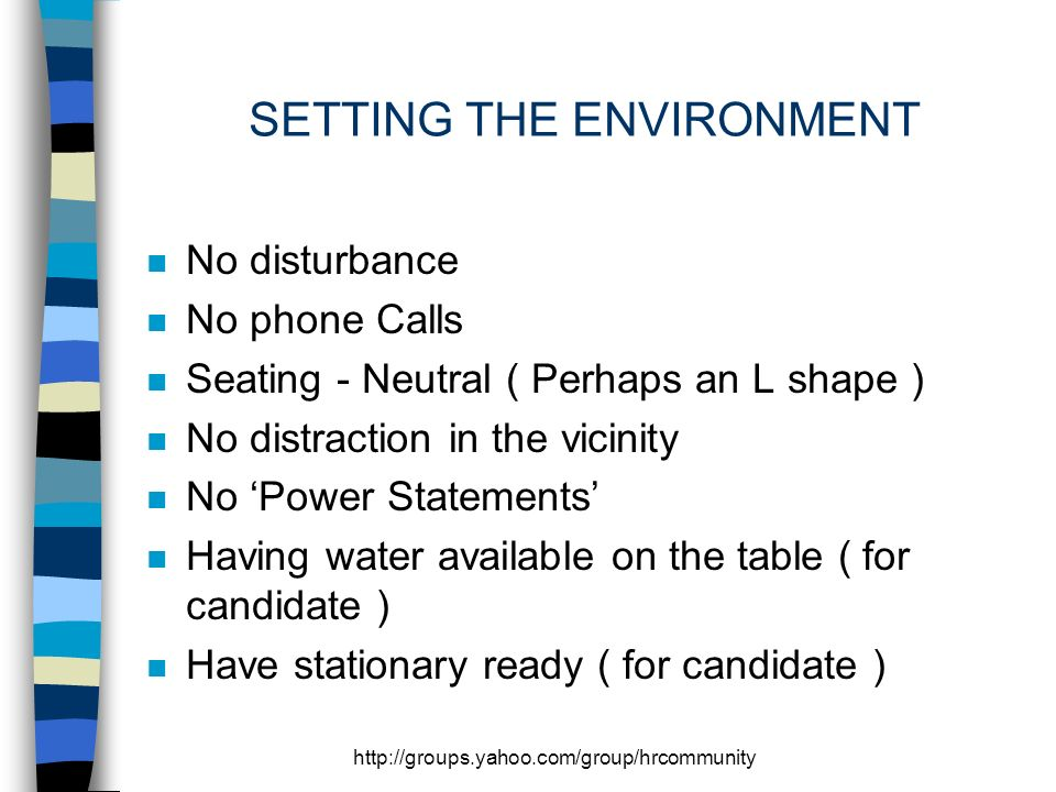 SETTING THE ENVIRONMENT n No disturbance n No phone Calls n Seating - Neutral ( Perhaps an L shape ) n No distraction in the vicinity n No Power Statements n Having water available on the table ( for candidate ) n Have stationary ready ( for candidate )