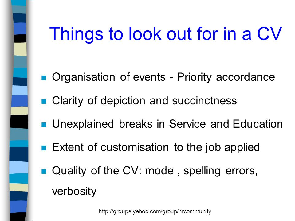 http://groups.yahoo.com/group/hrcommunity Things to look out for in a CV n Organisation of events - Priority accordance n Clarity of depiction and succinctness n Unexplained breaks in Service and Education n Extent of customisation to the job applied n Quality of the CV: mode, spelling errors, verbosity
