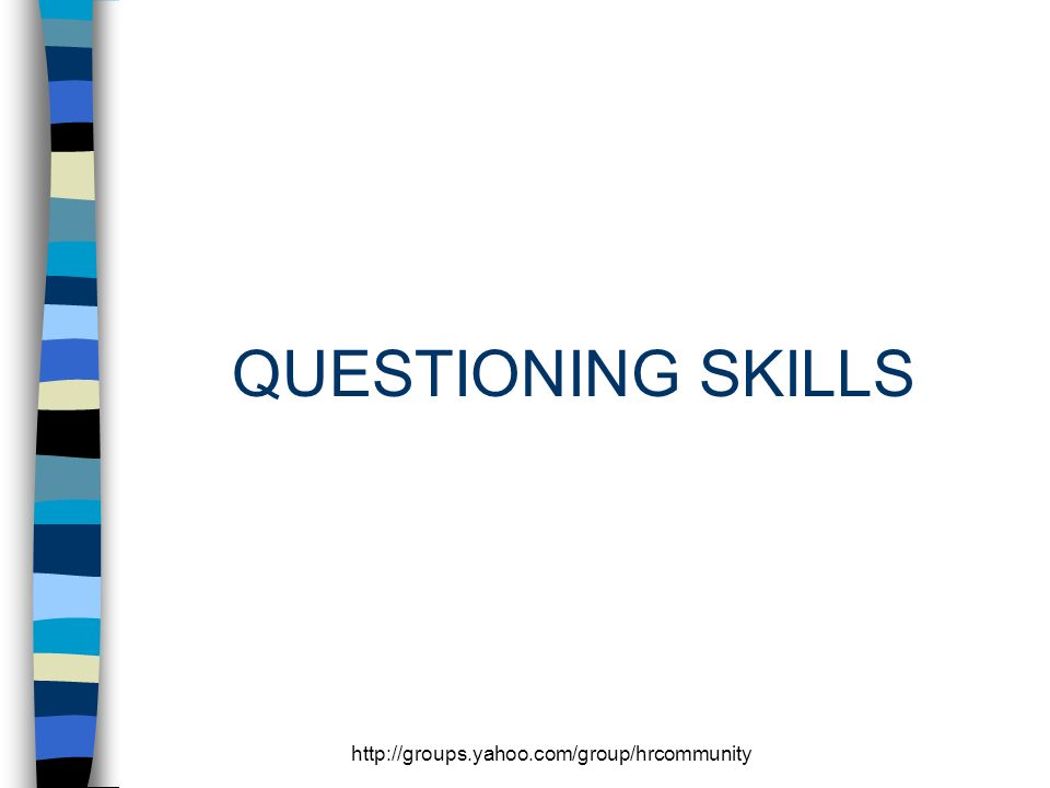 http://groups.yahoo.com/group/hrcommunity QUESTIONING SKILLS