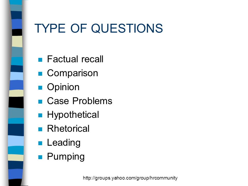 http://groups.yahoo.com/group/hrcommunity TYPE OF QUESTIONS n Factual recall n Comparison n Opinion n Case Problems n Hypothetical n Rhetorical n Leading n Pumping