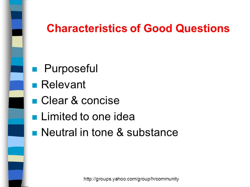 http://groups.yahoo.com/group/hrcommunity Characteristics of Good Questions n Purposeful n Relevant n Clear & concise n Limited to one idea n Neutral in tone & substance