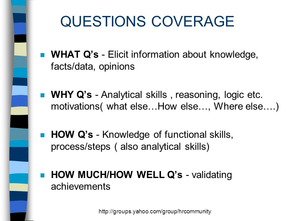 QUESTIONS COVERAGE n WHAT Qs - Elicit information about knowledge, facts/data, opinions n WHY Qs - Analytical skills, reasoning, logic etc.