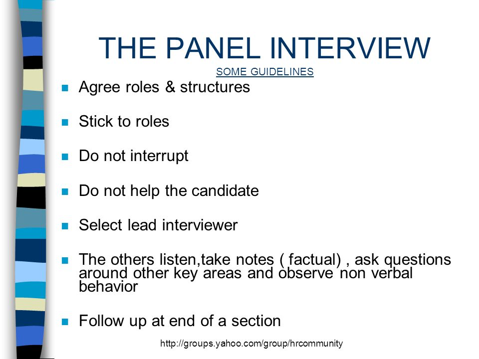 http://groups.yahoo.com/group/hrcommunity THE PANEL INTERVIEW SOME GUIDELINES n Agree roles & structures n Stick to roles n Do not interrupt n Do not help the candidate n Select lead interviewer n The others listen,take notes ( factual), ask questions around other key areas and observe non verbal behavior n Follow up at end of a section