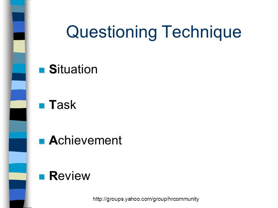 http://groups.yahoo.com/group/hrcommunity Questioning Technique n S n Situation n T n Task n A n Achievement n R n Review