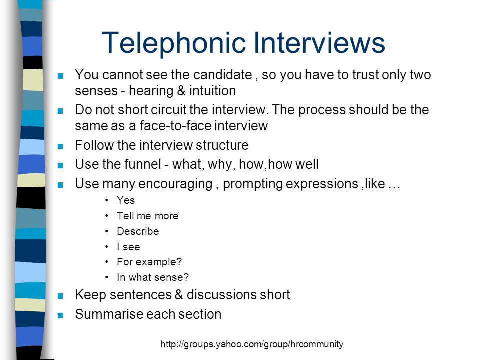 http://groups.yahoo.com/group/hrcommunity Telephonic Interviews n You cannot see the candidate, so you have to trust only two senses - hearing & intuition n Do not short circuit the interview.