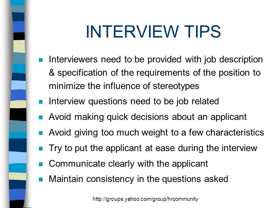 http://groups.yahoo.com/group/hrcommunity INTERVIEW TIPS n Interviewers need to be provided with job description & specification of the requirements of the position to minimize the influence of stereotypes n Interview questions need to be job related n Avoid making quick decisions about an applicant n Avoid giving too much weight to a few characteristics n Try to put the applicant at ease during the interview n Communicate clearly with the applicant n Maintain consistency in the questions asked