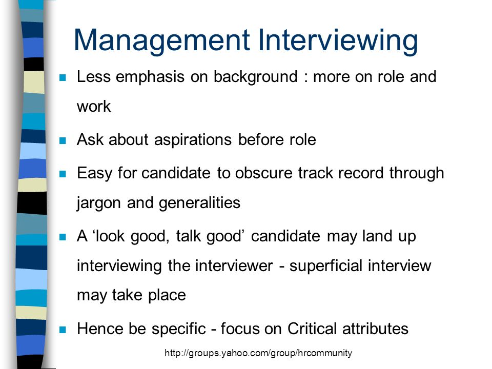 Management Interviewing n Less emphasis on background : more on role and work n Ask about aspirations before role n Easy for candidate to obscure track record through jargon and generalities n A look good, talk good candidate may land up interviewing the interviewer - superficial interview may take place n Hence be specific - focus on Critical attributes